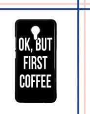 Casing gambar motif HARDCASE untuk hp Meizu M3 Note OK, But First Coffee B0186